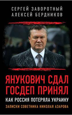 Янукович сдал. Госдеп принял. Как Россия потеряла Украину. Записки советника Николая Азарова