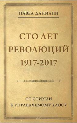 Сто лет революций: 1917-2017. От стихии к управляемому хаосу