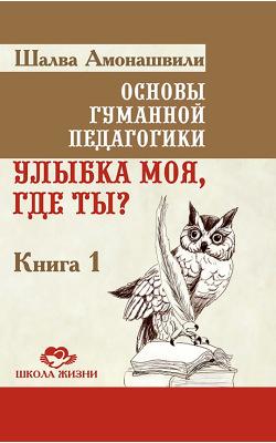 Основы гуманной педагогики. Книга 1. Улыбка моя где ты?