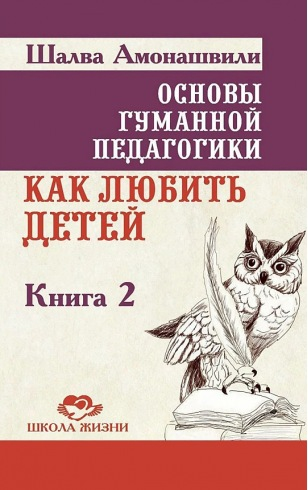 Основы гуманной педагогики. Книга 2. Как любить детей
