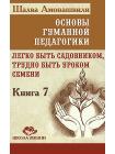 Основы гуманной педагогики. Книга 7. Легко быть садовником, трудно быть уроком семени 1