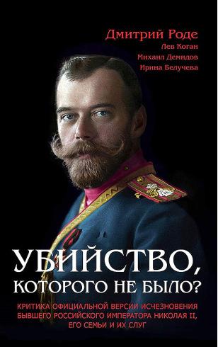Убийство, которого не было? Критика официальной версии исчезновения бывшего российского императора Николая II, его семьи и их слуг