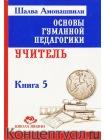 Основы гуманной педагогики. Книга 5. Учитель 1