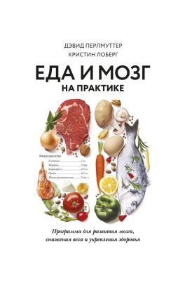 Еда и мозг на практике: программа для развития мозга, снижения веса и укрепления здоровья