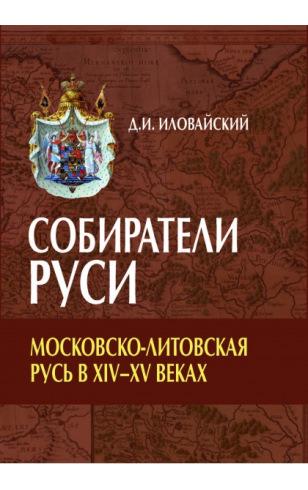 Собиратели Руси. Московско-Литовская Русь в XIV–XV веках