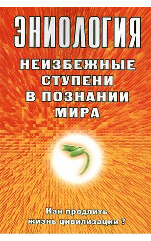 Эниология. Неизбежные ступени в познании мира. Как продлить жизнь цивилизации?