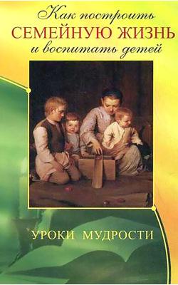 Как построить семейную жизнь и воспитать детей. Уроки мудрости