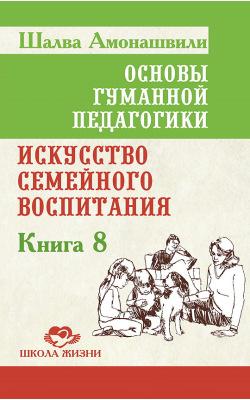Основы гуманной педагогики. Книга 8. Искусство семейного воспитания