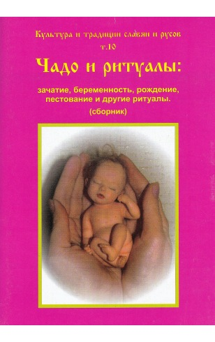 Культура и традиции славян и руссов т.10 Чадо и ритуал: зачатие, беременность, рождение, пестование и другие ритуалы (сборник)