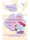 Как объяснить ребенку, что... Простые сценарии для сложных разговоров с детьми 1