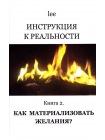 Инструкция к реальности. Книга 2. Как материализовать желания? 1