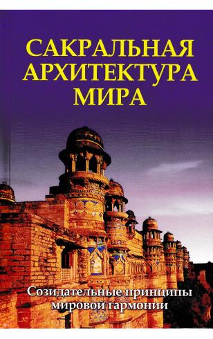 Сакральная архитектура мира. Созидательные принципы мировой гармонии