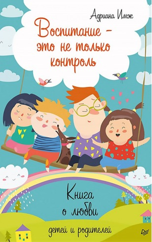 Воспитание - это не только контроль. Книга о любви детей и родителей