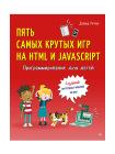 Программирование для детей. Пять самых крутых игр на HTML и JavaScript 1