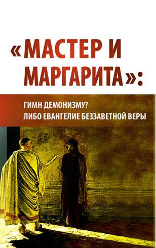 «Мастер и Маргарита»: гимн демонизму? либо Евангелие беззаветное веры. Издание 2018 года
