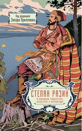 Степан Разин в народном творчестве, искусстве и литературе. Под редакцией Захара Прилепина