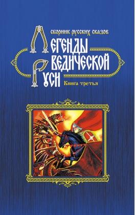 Легенды ведической Руси. Книга третья. Сборник русских сказов