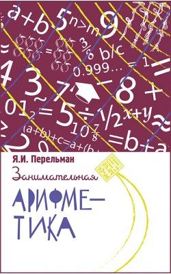 Занимательная арифметика. Загадки и диковинки в мире чисел